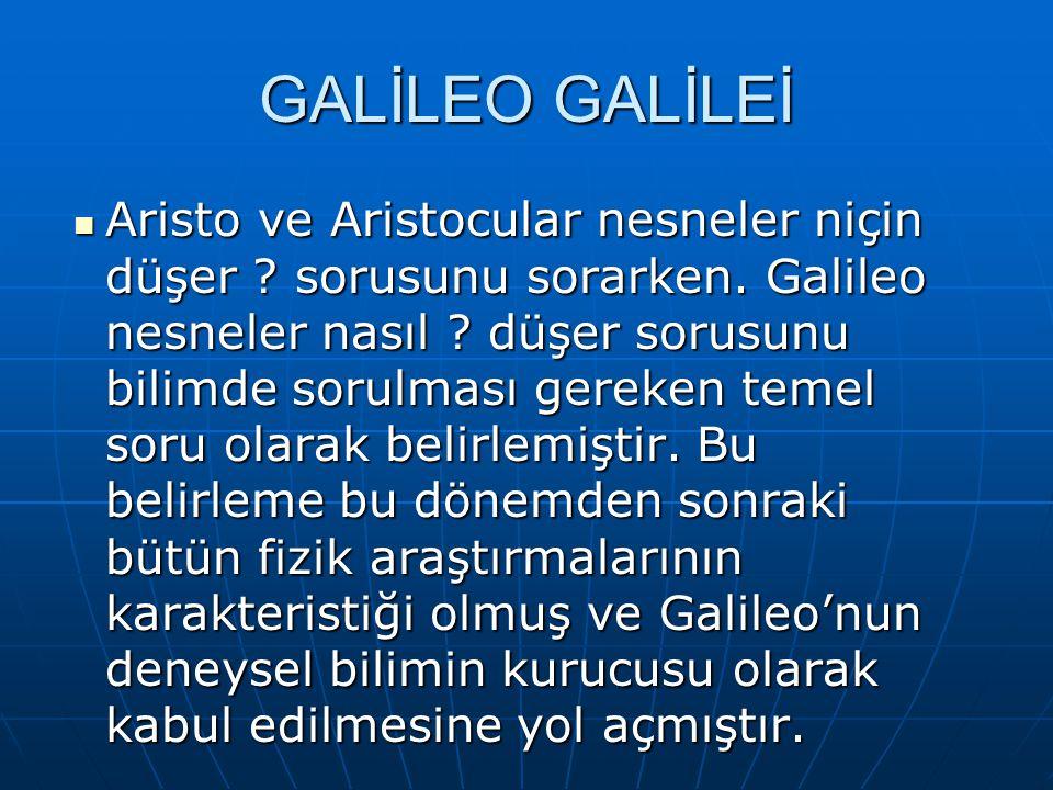 GALİLEO GALİLEİ Aristo ve Aristocular nesneler niçin düşer ? sorusunu sorarken. Galileo nesneler nasıl ? düşer sorusunu bilimde sorulması gereken teme