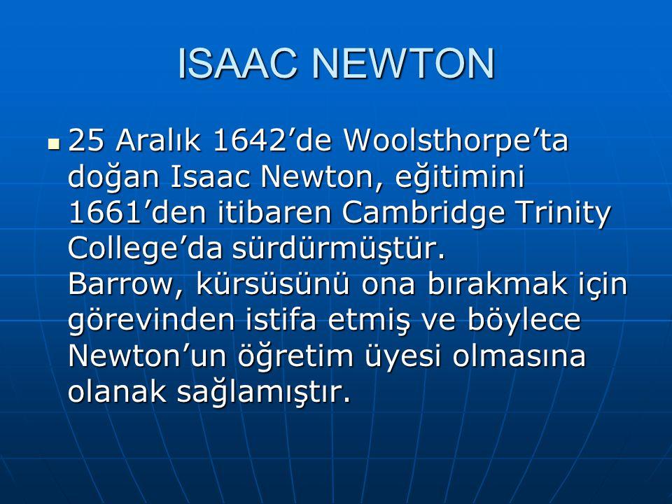 ISAAC NEWTON 25 Aralık 1642'de Woolsthorpe'ta doğan Isaac Newton, eğitimini 1661'den itibaren Cambridge Trinity College'da sürdürmüştür.