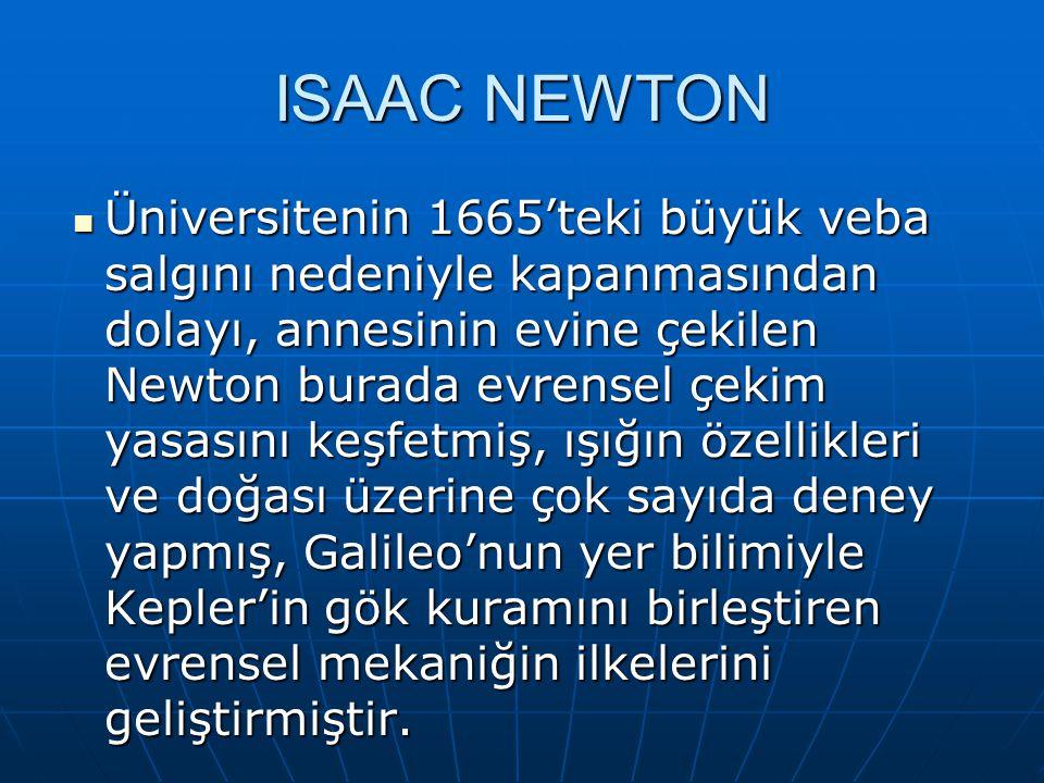 ISAAC NEWTON Üniversitenin 1665'teki büyük veba salgını nedeniyle kapanmasından dolayı, annesinin evine çekilen Newton burada evrensel çekim yasasını keşfetmiş, ışığın özellikleri ve doğası üzerine çok sayıda deney yapmış, Galileo'nun yer bilimiyle Kepler'in gök kuramını birleştiren evrensel mekaniğin ilkelerini geliştirmiştir.