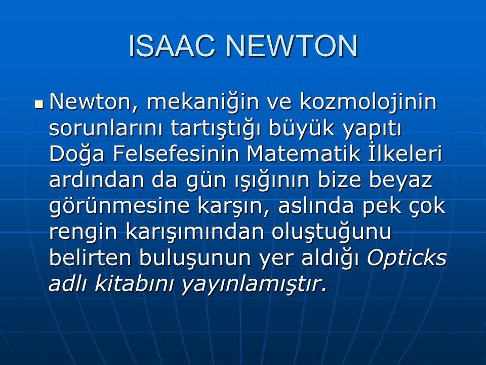 ISAAC NEWTON Newton, mekaniğin ve kozmolojinin sorunlarını tartıştığı büyük yapıtı Doğa Felsefesinin Matematik İlkeleri ardından da gün ışığının bize beyaz görünmesine karşın, aslında pek çok rengin karışımından oluştuğunu belirten buluşunun yer aldığı Opticks adlı kitabını yayınlamıştır.
