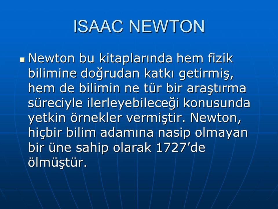 ISAAC NEWTON Newton bu kitaplarında hem fizik bilimine doğrudan katkı getirmiş, hem de bilimin ne tür bir araştırma süreciyle ilerleyebileceği konusunda yetkin örnekler vermiştir.