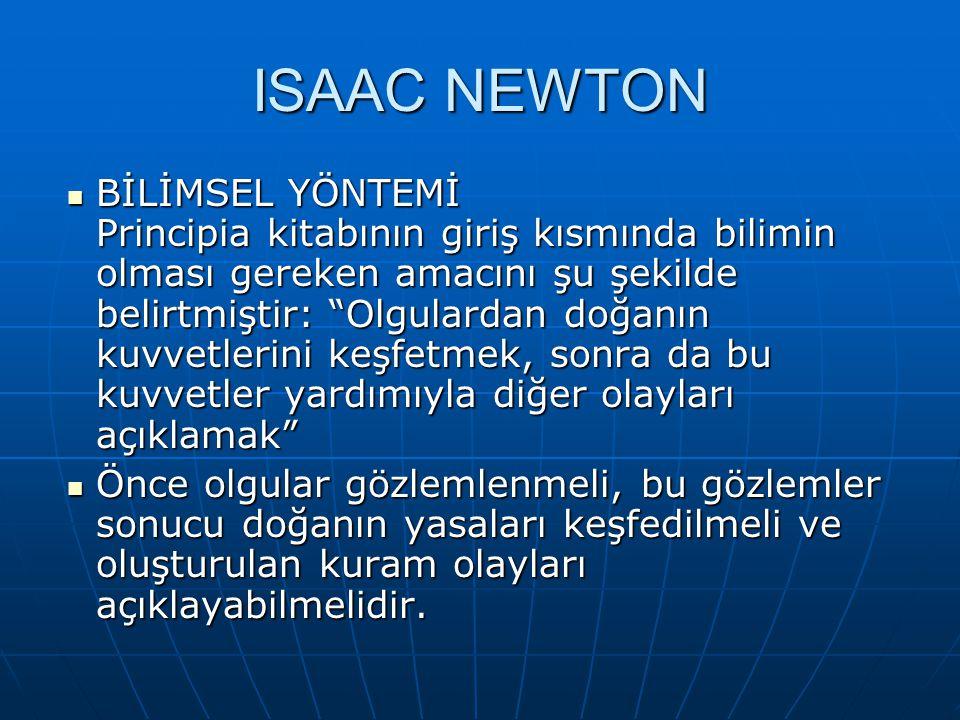 """ISAAC NEWTON BİLİMSEL YÖNTEMİ Principia kitabının giriş kısmında bilimin olması gereken amacını şu şekilde belirtmiştir: """"Olgulardan doğanın kuvvetler"""