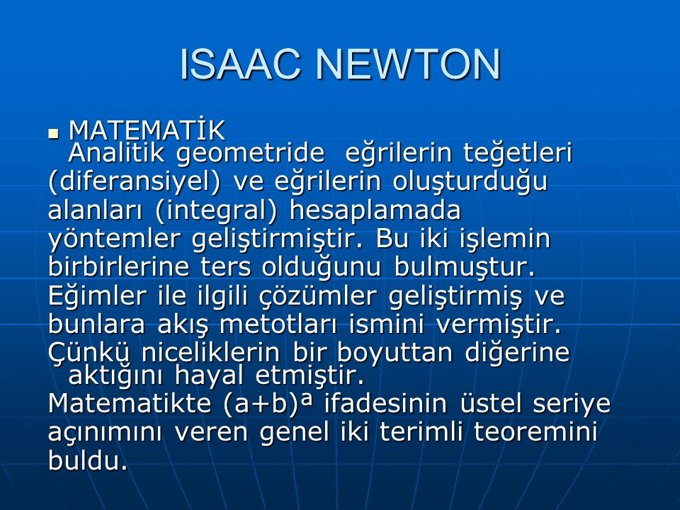 ISAAC NEWTON MATEMATİK Analitik geometride eğrilerin teğetleri MATEMATİK Analitik geometride eğrilerin teğetleri (diferansiyel) ve eğrilerin oluşturduğu alanları (integral) hesaplamada yöntemler geliştirmiştir.