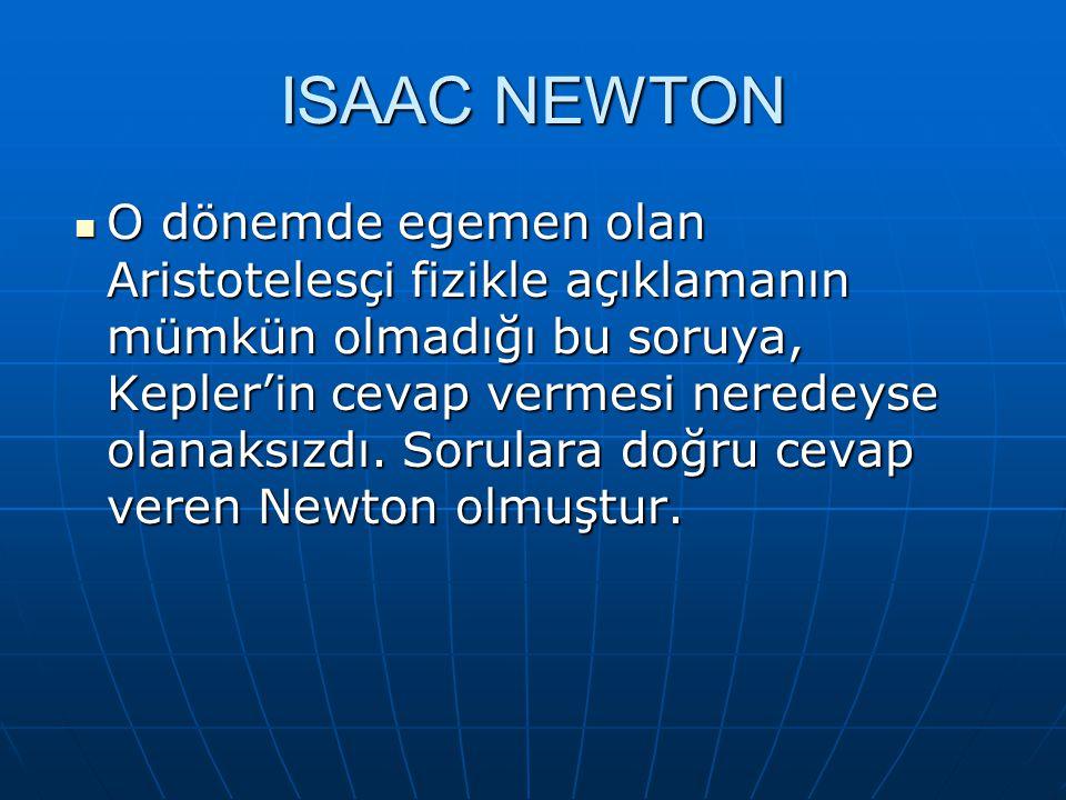 ISAAC NEWTON O dönemde egemen olan Aristotelesçi fizikle açıklamanın mümkün olmadığı bu soruya, Kepler'in cevap vermesi neredeyse olanaksızdı. Sorular