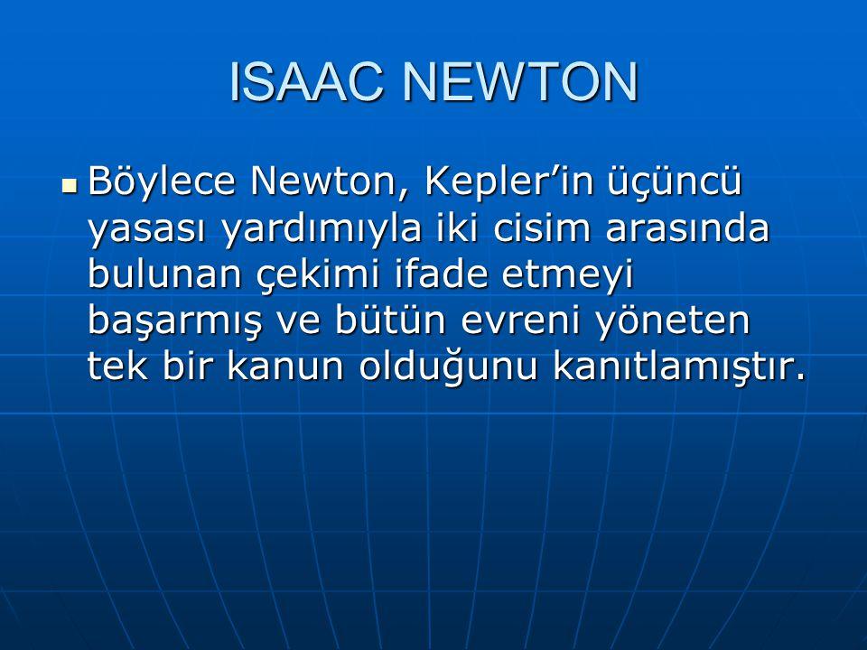 Böylece Newton, Kepler'in üçüncü yasası yardımıyla iki cisim arasında bulunan çekimi ifade etmeyi başarmış ve bütün evreni yöneten tek bir kanun olduğ