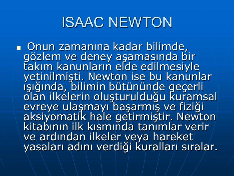 ISAAC NEWTON Onun zamanına kadar bilimde, gözlem ve deney aşamasında bir takım kanunların elde edilmesiyle yetinilmişti.