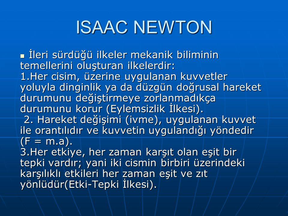 ISAAC NEWTON İleri sürdüğü ilkeler mekanik biliminin İleri sürdüğü ilkeler mekanik biliminin temellerini oluşturan ilkelerdir: 1.Her cisim, üzerine uygulanan kuvvetler yoluyla dinginlik ya da düzgün doğrusal hareket durumunu değiştirmeye zorlanmadıkça durumunu korur (Eylemsizlik İlkesi).