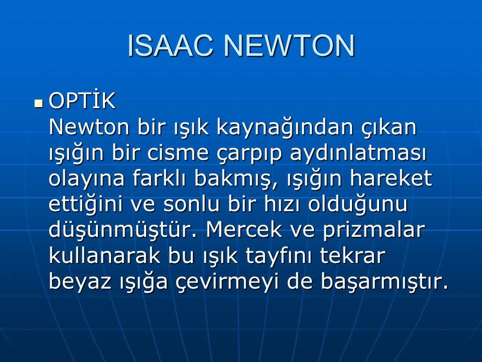 ISAAC NEWTON OPTİK Newton bir ışık kaynağından çıkan ışığın bir cisme çarpıp aydınlatması olayına farklı bakmış, ışığın hareket ettiğini ve sonlu bir hızı olduğunu düşünmüştür.