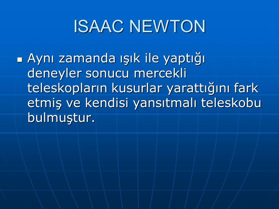 ISAAC NEWTON Aynı zamanda ışık ile yaptığı deneyler sonucu mercekli teleskopların kusurlar yarattığını fark etmiş ve kendisi yansıtmalı teleskobu bulm