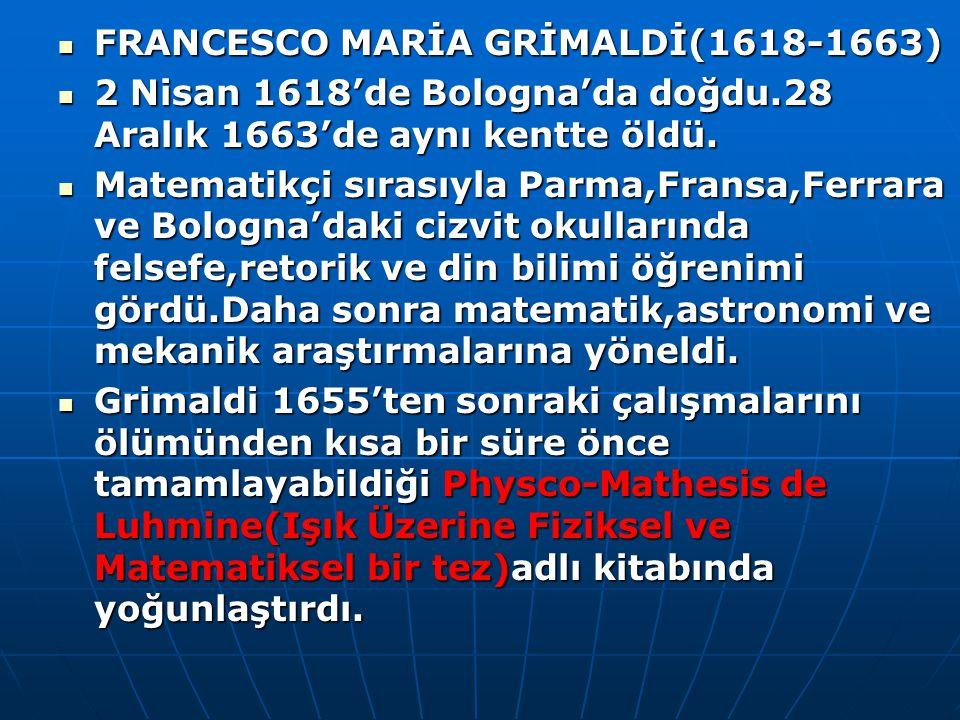 FRANCESCO MARİA GRİMALDİ(1618-1663) FRANCESCO MARİA GRİMALDİ(1618-1663) 2 Nisan 1618'de Bologna'da doğdu.28 Aralık 1663'de aynı kentte öldü. 2 Nisan 1