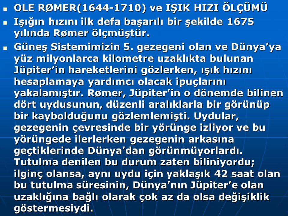 OLE RØMER(1644-1710) ve IŞIK HIZI ÖLÇÜMÜ OLE RØMER(1644-1710) ve IŞIK HIZI ÖLÇÜMÜ Işığın hızını ilk defa başarılı bir şekilde 1675 yılında Rømer ölçmüştür.