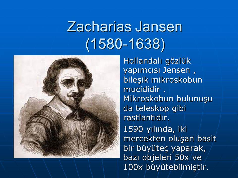 Zacharias Jansen (1580-1638) Hollandalı gözlük yapımcısı Jensen, bileşik mikroskobun mucididir. Mikroskobun bulunuşu da teleskop gibi rastlantıdır. 15