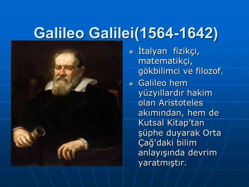 Galileo Galilei(1564-1642)  İtalyan fizikçi, matematikçi, gökbilimci ve filozof.  Galileo hem yüzyıllardır hakim olan Aristoteles akımından, hem de