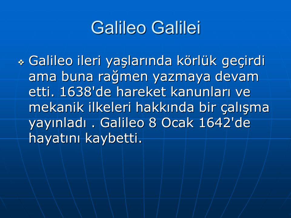 Galileo Galilei  Galileo ileri yaşlarında körlük geçirdi ama buna rağmen yazmaya devam etti. 1638'de hareket kanunları ve mekanik ilkeleri hakkında b