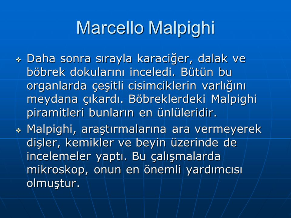 Marcello Malpighi  Daha sonra sırayla karaciğer, dalak ve böbrek dokularını inceledi. Bütün bu organlarda çeşitli cisimciklerin varlığını meydana çık