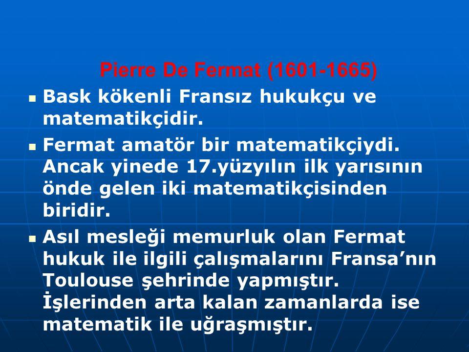 Pierre De Fermat (1601-1665) Bask kökenli Fransız hukukçu ve matematikçidir. Fermat amatör bir matematikçiydi. Ancak yinede 17.yüzyılın ilk yarısının
