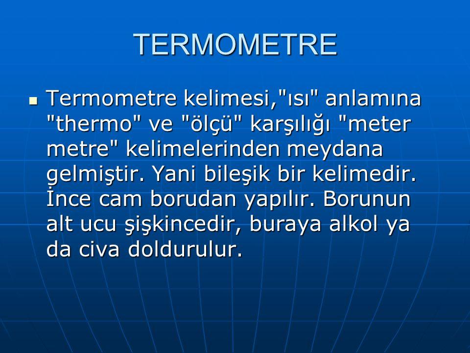 TERMOMETRE Termometre kelimesi, ısı anlamına thermo ve ölçü karşılığı meter metre kelimelerinden meydana gelmiştir.