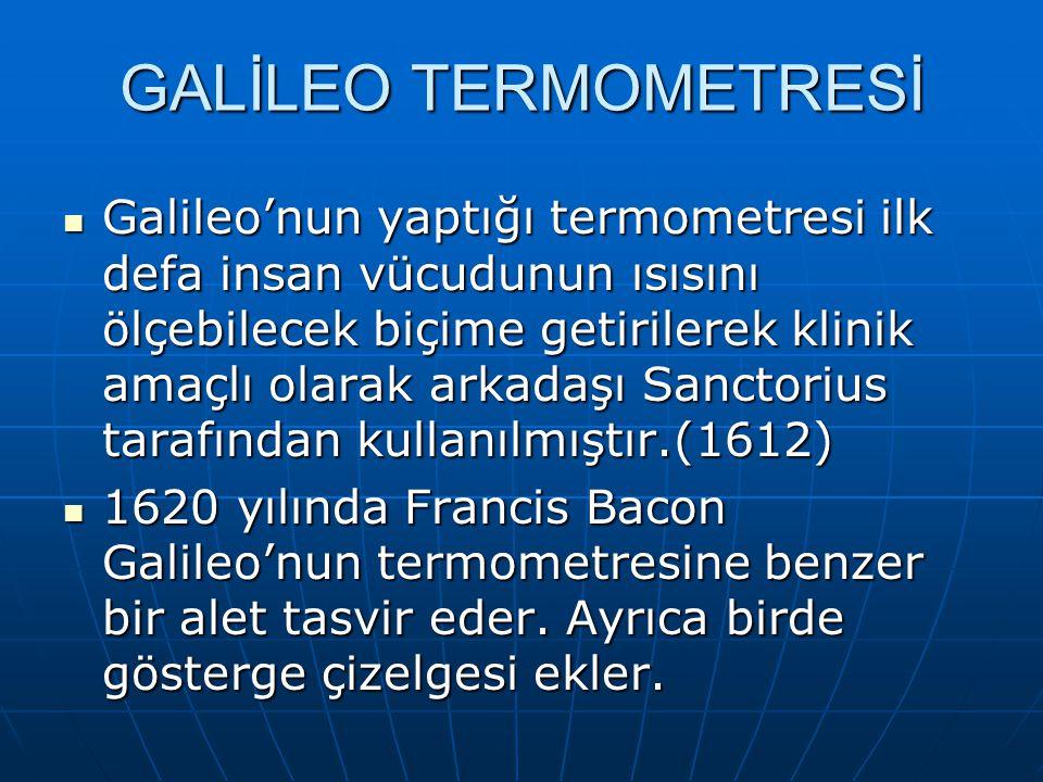 Galileo'nun yaptığı termometresi ilk defa insan vücudunun ısısını ölçebilecek biçime getirilerek klinik amaçlı olarak arkadaşı Sanctorius tarafından kullanılmıştır.(1612) Galileo'nun yaptığı termometresi ilk defa insan vücudunun ısısını ölçebilecek biçime getirilerek klinik amaçlı olarak arkadaşı Sanctorius tarafından kullanılmıştır.(1612) 1620 yılında Francis Bacon Galileo'nun termometresine benzer bir alet tasvir eder.