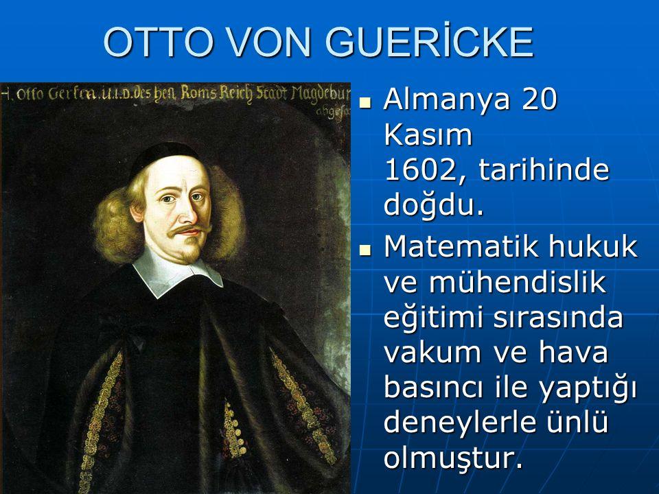 Almanya 20 Kasım 1602, tarihinde doğdu. Almanya 20 Kasım 1602, tarihinde doğdu. Matematik hukuk ve mühendislik eğitimi sırasında vakum ve hava basıncı