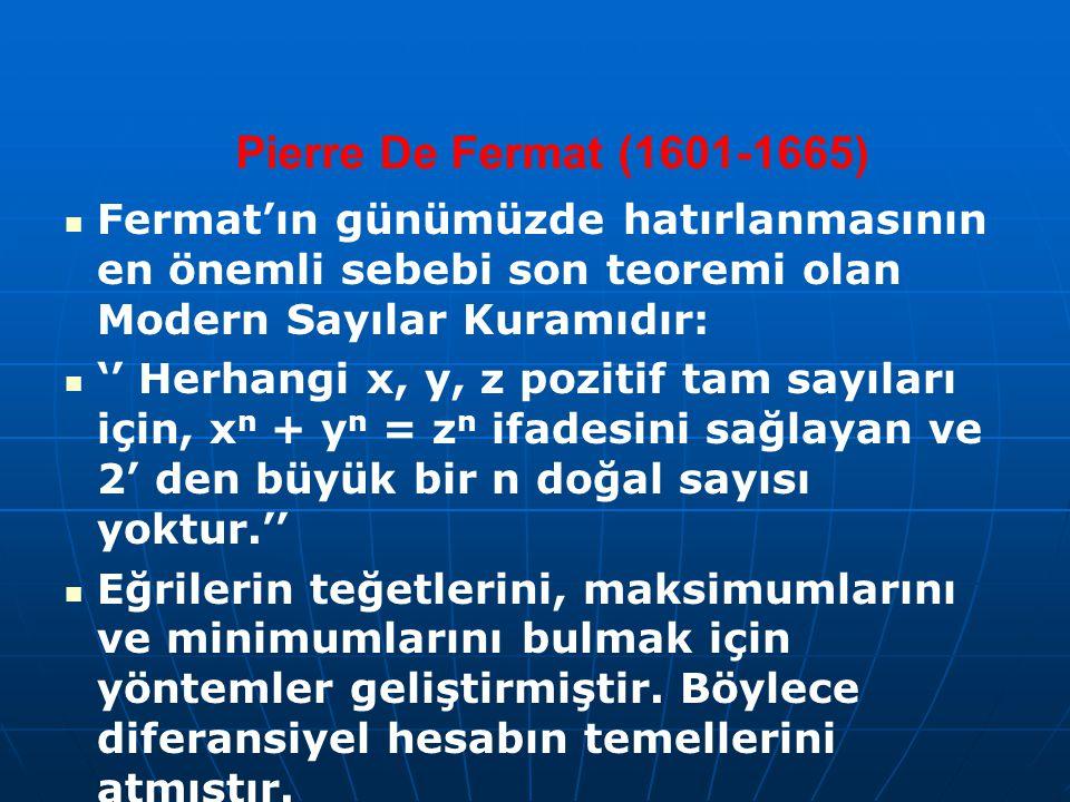 Pierre De Fermat (1601-1665) Fermat'ın günümüzde hatırlanmasının en önemli sebebi son teoremi olan Modern Sayılar Kuramıdır: '' Herhangi x, y, z pozit