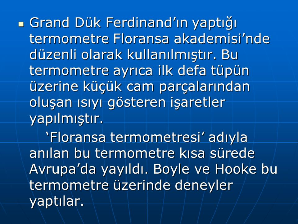 Grand Dük Ferdinand'ın yaptığı termometre Floransa akademisi'nde düzenli olarak kullanılmıştır. Bu termometre ayrıca ilk defa tüpün üzerine küçük cam