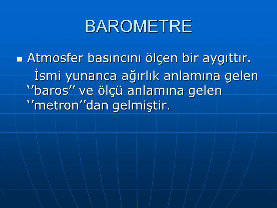BAROMETRE Atmosfer basıncını ölçen bir aygıttır. Atmosfer basıncını ölçen bir aygıttır. İsmi yunanca ağırlık anlamına gelen ''baros'' ve ölçü anlamına