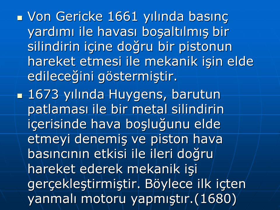 Von Gericke 1661 yılında basınç yardımı ile havası boşaltılmış bir silindirin içine doğru bir pistonun hareket etmesi ile mekanik işin elde edileceğini göstermiştir.