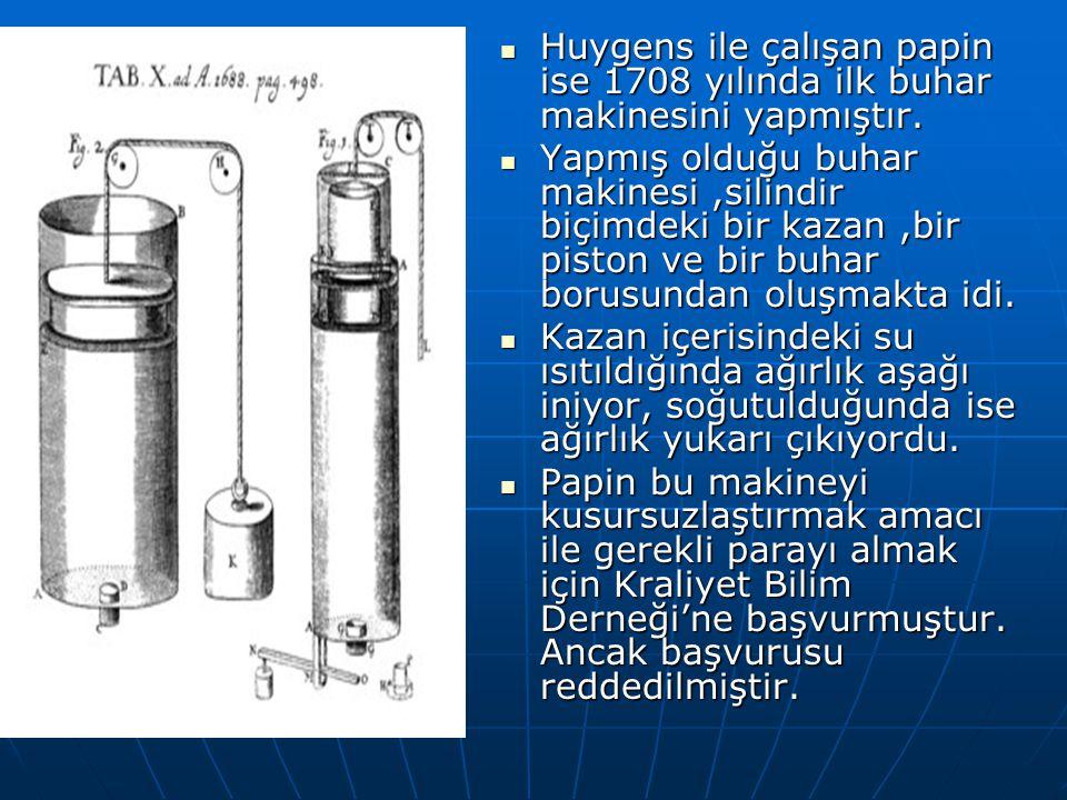Huygens ile çalışan papin ise 1708 yılında ilk buhar makinesini yapmıştır. Huygens ile çalışan papin ise 1708 yılında ilk buhar makinesini yapmıştır.
