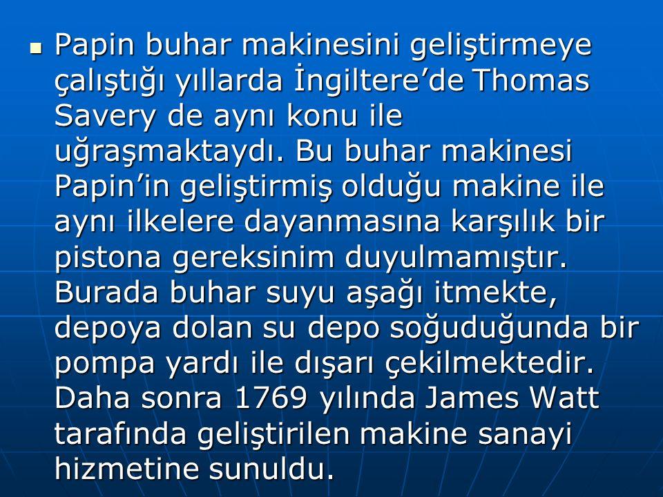 Papin buhar makinesini geliştirmeye çalıştığı yıllarda İngiltere'de Thomas Savery de aynı konu ile uğraşmaktaydı. Bu buhar makinesi Papin'in geliştirm