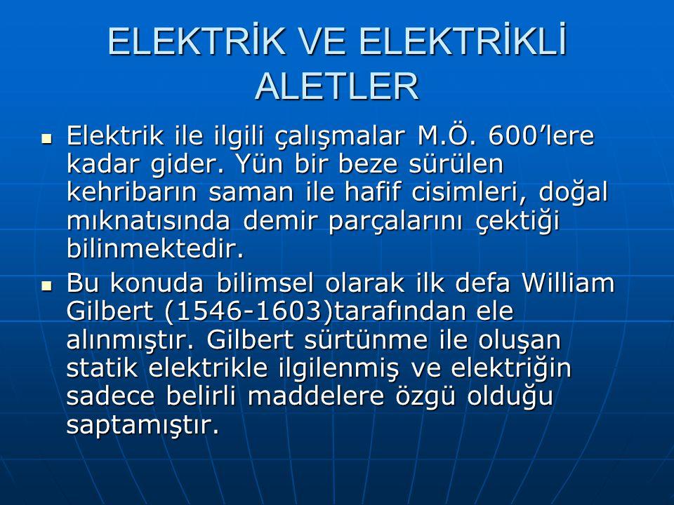ELEKTRİK VE ELEKTRİKLİ ALETLER Elektrik ile ilgili çalışmalar M.Ö. 600'lere kadar gider. Yün bir beze sürülen kehribarın saman ile hafif cisimleri, do