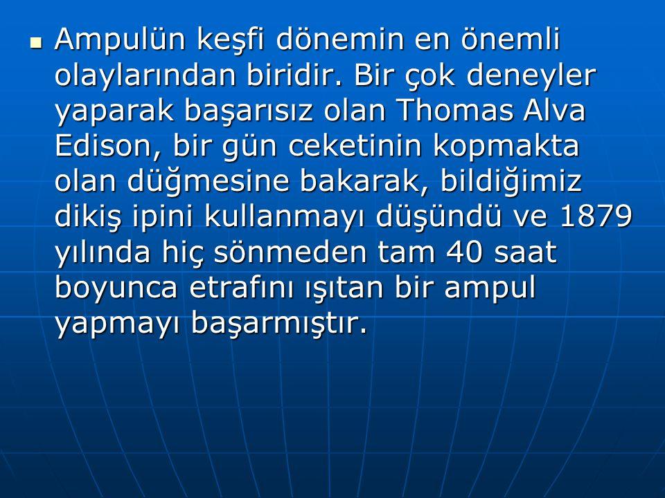 Ampulün keşfi dönemin en önemli olaylarından biridir. Bir çok deneyler yaparak başarısız olan Thomas Alva Edison, bir gün ceketinin kopmakta olan düğm