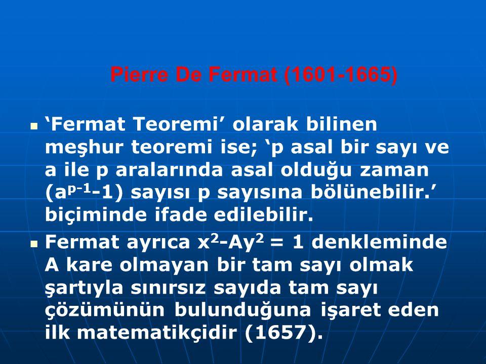 Pierre De Fermat (1601-1665) 'Fermat Teoremi' olarak bilinen meşhur teoremi ise; 'p asal bir sayı ve a ile p aralarında asal olduğu zaman (a p-1 -1) sayısı p sayısına bölünebilir.' biçiminde ifade edilebilir.