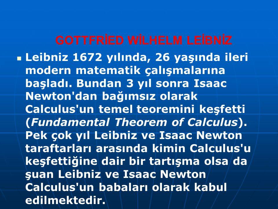 GOTTFRİED WİLHELM LEİBNİZ Leibniz 1672 yılında, 26 yaşında ileri modern matematik çalışmalarına başladı. Bundan 3 yıl sonra Isaac Newton'dan bağımsız