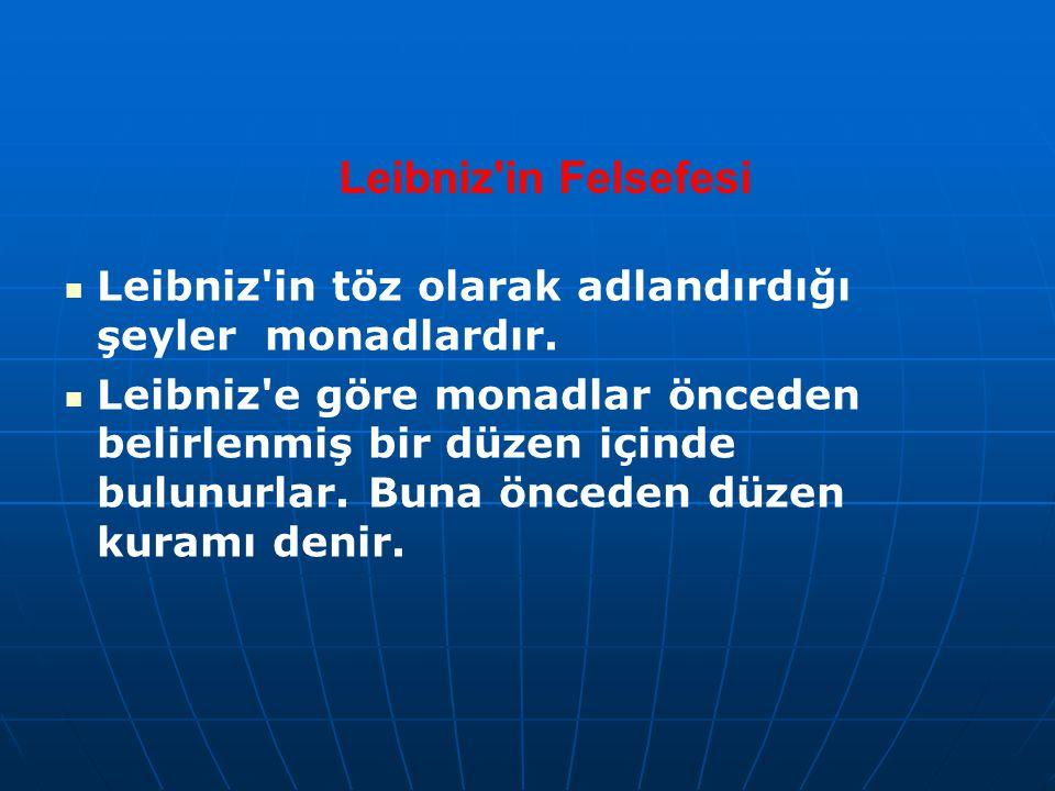 Leibniz'in Felsefesi Leibniz'in töz olarak adlandırdığı şeyler monadlardır. Leibniz'e göre monadlar önceden belirlenmiş bir düzen içinde bulunurlar. B