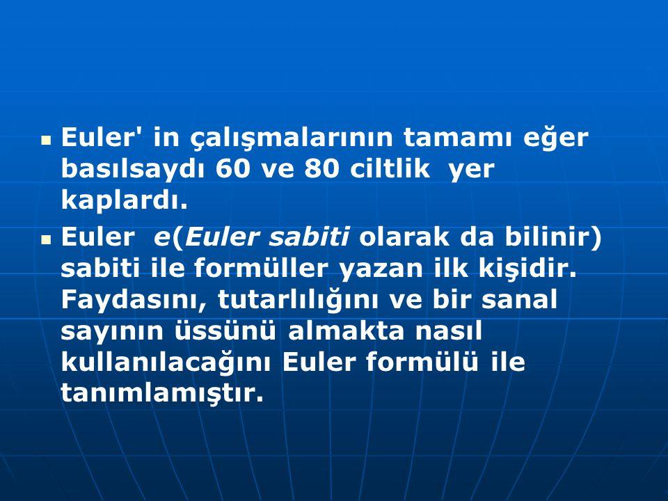 Euler' in çalışmalarının tamamı eğer basılsaydı 60 ve 80 ciltlik yer kaplardı. Euler e(Euler sabiti olarak da bilinir) sabiti ile formüller yazan ilk