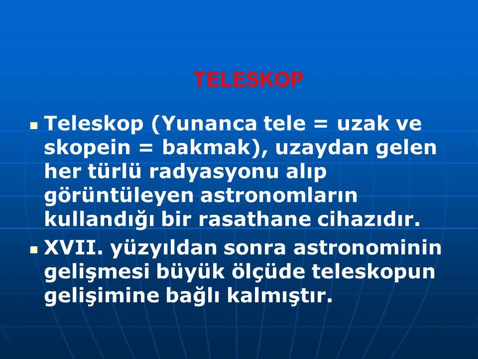 TELESKOP Teleskop (Yunanca tele = uzak ve skopein = bakmak), uzaydan gelen her türlü radyasyonu alıp görüntüleyen astronomların kullandığı bir rasatha