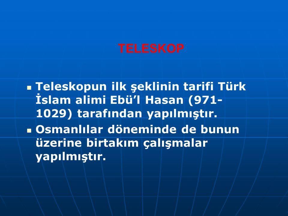 TELESKOP Teleskopun ilk şeklinin tarifi Türk İslam alimi Ebü'l Hasan (971- 1029) tarafından yapılmıştır. Osmanlılar döneminde de bunun üzerine birtakı
