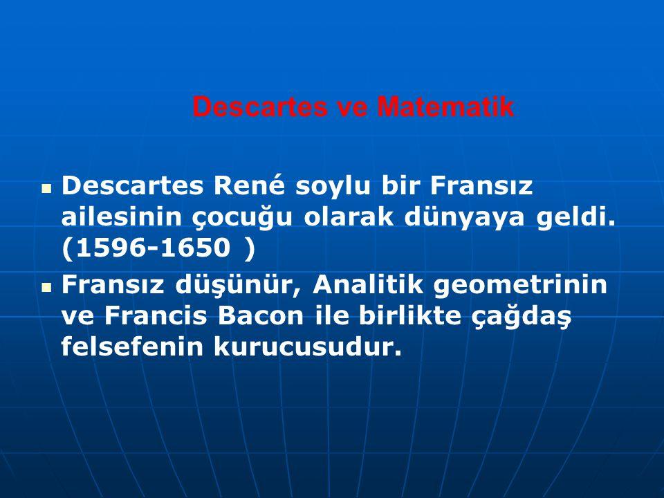 Descartes ve Matematik Descartes René soylu bir Fransız ailesinin çocuğu olarak dünyaya geldi. (1596-1650 ) Fransız düşünür, Analitik geometrinin ve F