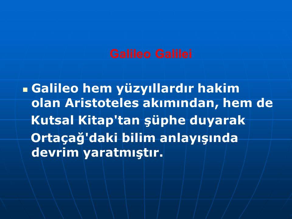 Galileo Galilei Galileo hem yüzyıllardır hakim olan Aristoteles akımından, hem de Kutsal Kitap'tan şüphe duyarak Ortaçağ'daki bilim anlayışında devrim