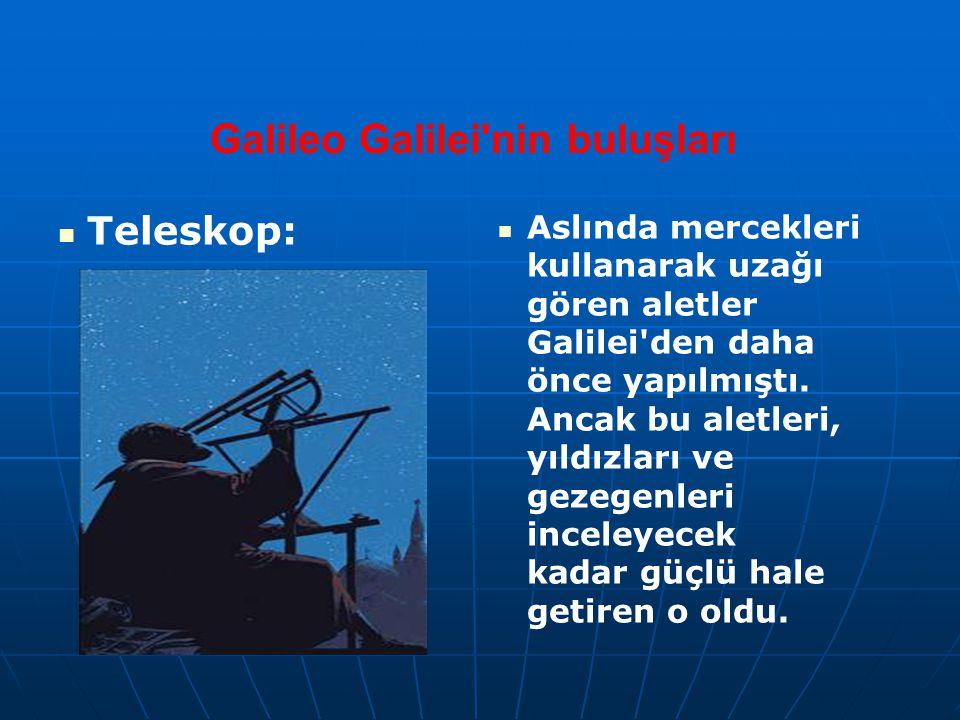 Galileo Galilei'nin buluşları Teleskop: Aslında mercekleri kullanarak uzağı gören aletler Galilei'den daha önce yapılmıştı. Ancak bu aletleri, yıldızl