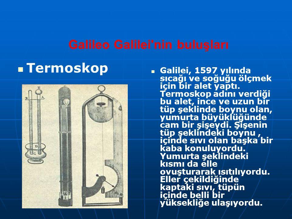 Galileo Galilei'nin buluşları Termoskop Galilei, 1597 yılında sıcağı ve soğuğu ölçmek için bir alet yaptı. Termoskop adını verdiği bu alet, ince ve uz