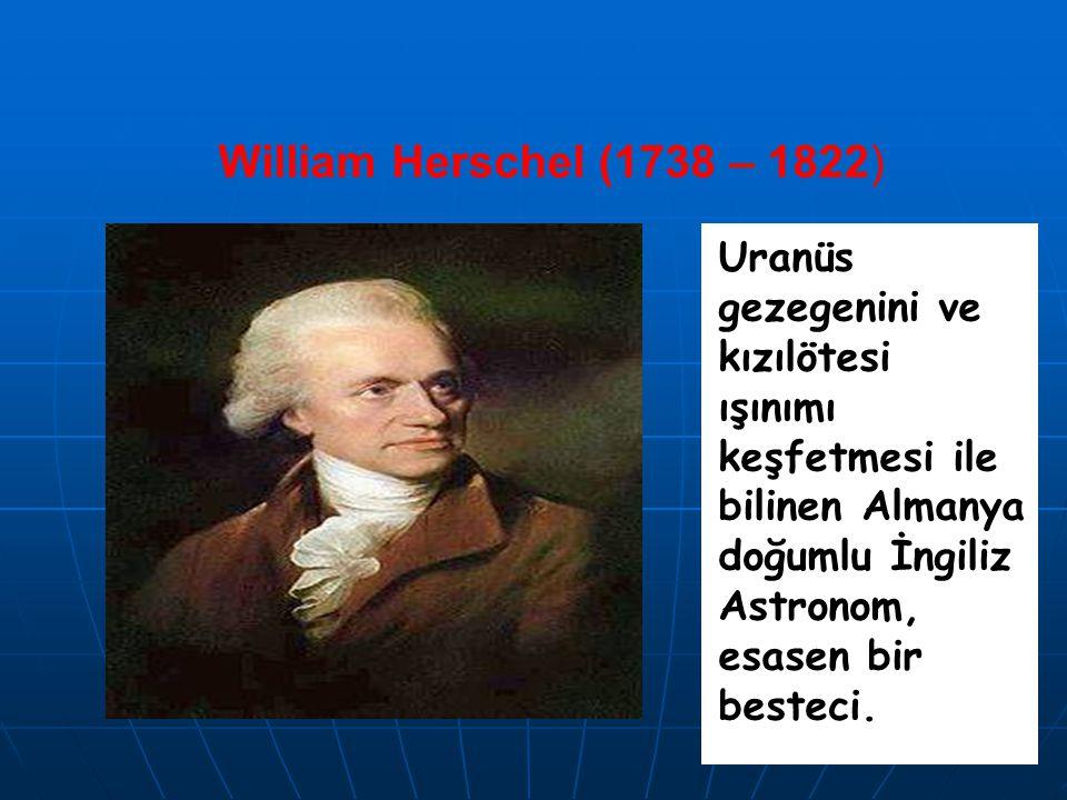 William Herschel (1738 – 1822) Uranüs gezegenini ve kızılötesi ışınımı keşfetmesi ile bilinen Almanya doğumlu İngiliz Astronom, esasen bir besteci.