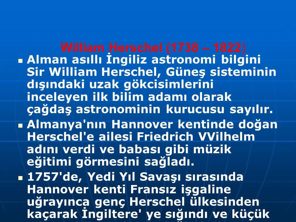 William Herschel (1738 – 1822) Alman asıllı İngiliz astronomi bilgini Sir William Herschel, Güneş sisteminin dışındaki uzak gökcisimlerini inceleyen ilk bilim adamı olarak çağdaş astronominin kurucusu sayılır.