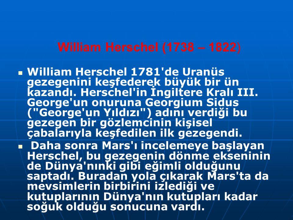 William Herschel (1738 – 1822) William Herschel 1781'de Uranüs gezegenini keşfederek büyük bir ün kazandı. Herschel'in İngiltere Kralı III. George'un