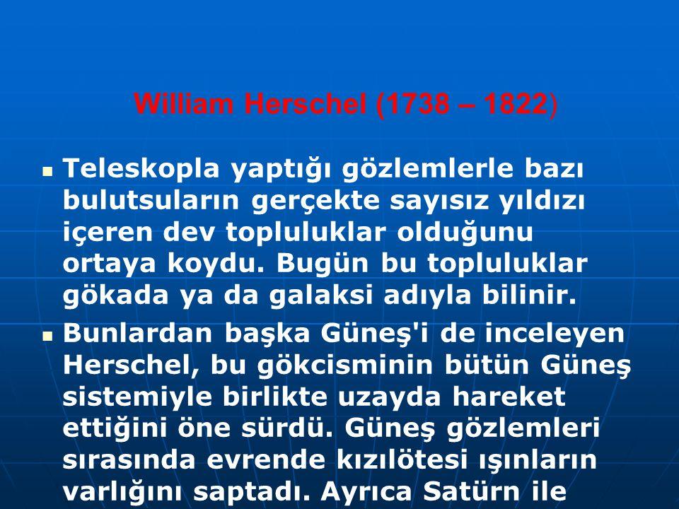 William Herschel (1738 – 1822) Teleskopla yaptığı gözlemlerle bazı bulutsuların gerçekte sayısız yıldızı içeren dev topluluklar olduğunu ortaya koydu.