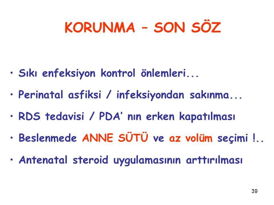 39 KORUNMA – SON SÖZ Sıkı enfeksiyon kontrol önlemleri... Perinatal asfiksi / infeksiyondan sakınma... RDS tedavisi / PDA' nın erken kapatılması Besle