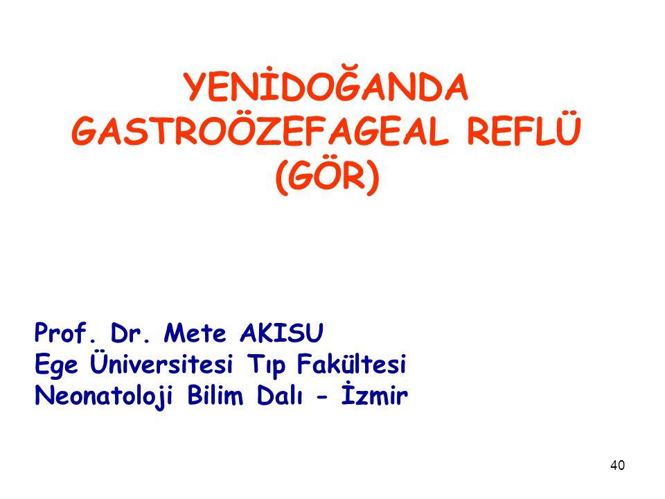 40 YENİDOĞANDA GASTROÖZEFAGEAL REFLÜ (GÖR) Prof. Dr. Mete AKISU Ege Üniversitesi Tıp Fakültesi Neonatoloji Bilim Dalı - İzmir
