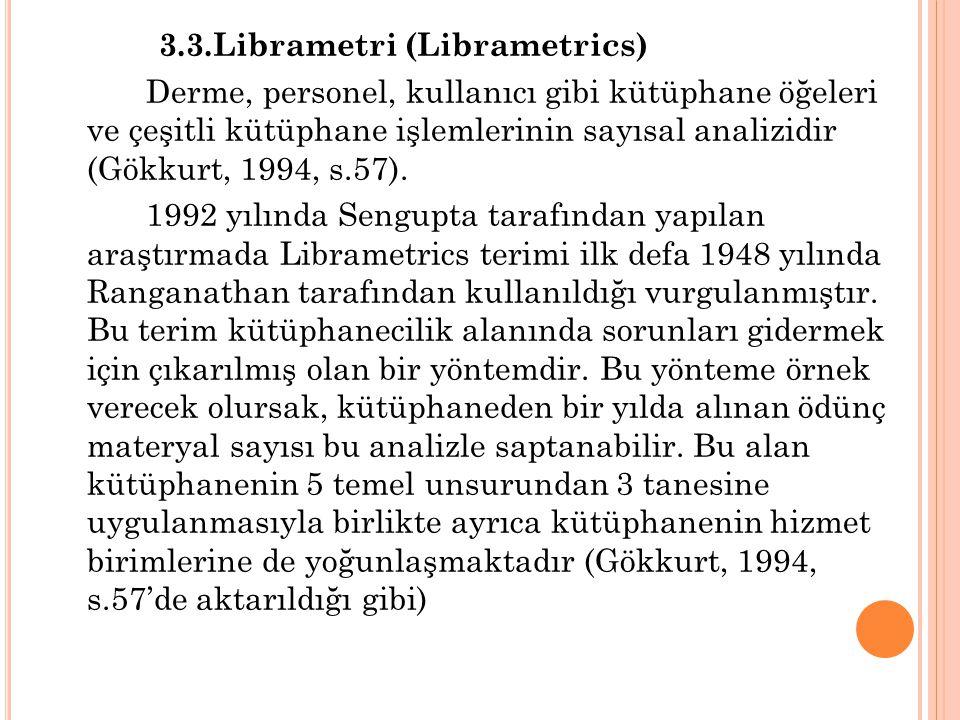 3.3.Librametri (Librametrics) Derme, personel, kullanıcı gibi kütüphane öğeleri ve çeşitli kütüphane işlemlerinin sayısal analizidir (Gökkurt, 1994, s