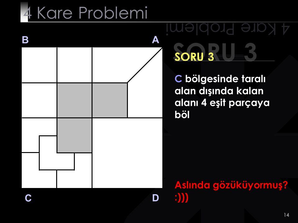 14 Aslında gözüküyormuş? :))) SORU 3 4 Kare Problemi B A D C SORU 3 C bölgesinde taralı alan dışında kalan alanı 4 eşit parçaya böl
