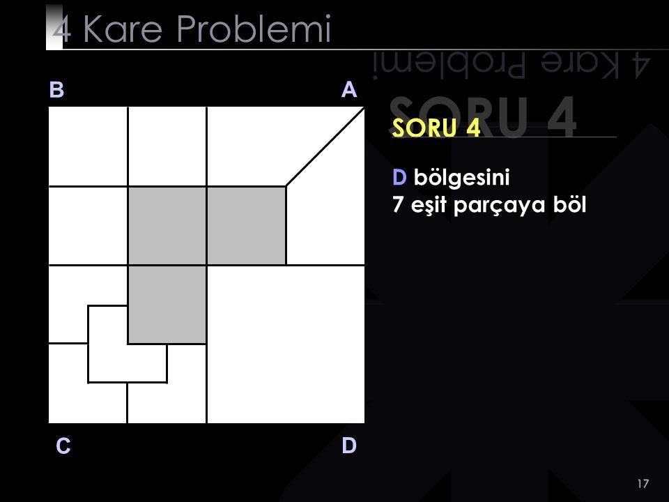17 SORU 4 4 Kare Problemi B A D C SORU 4 D bölgesini 7 eşit parçaya böl